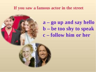 If you saw a famous actor in the street a – go up and say hello b – be too sh