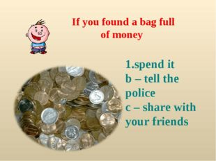 If you found a bag full of money spend it b – tell the police c – share with