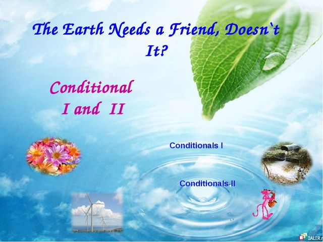 The Earth Needs a Friend, Doesn`t It? Conditional I and II Conditionals I Con...