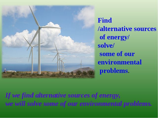 Find /alternative sources of energy/ solve/ some of our environmental problem...