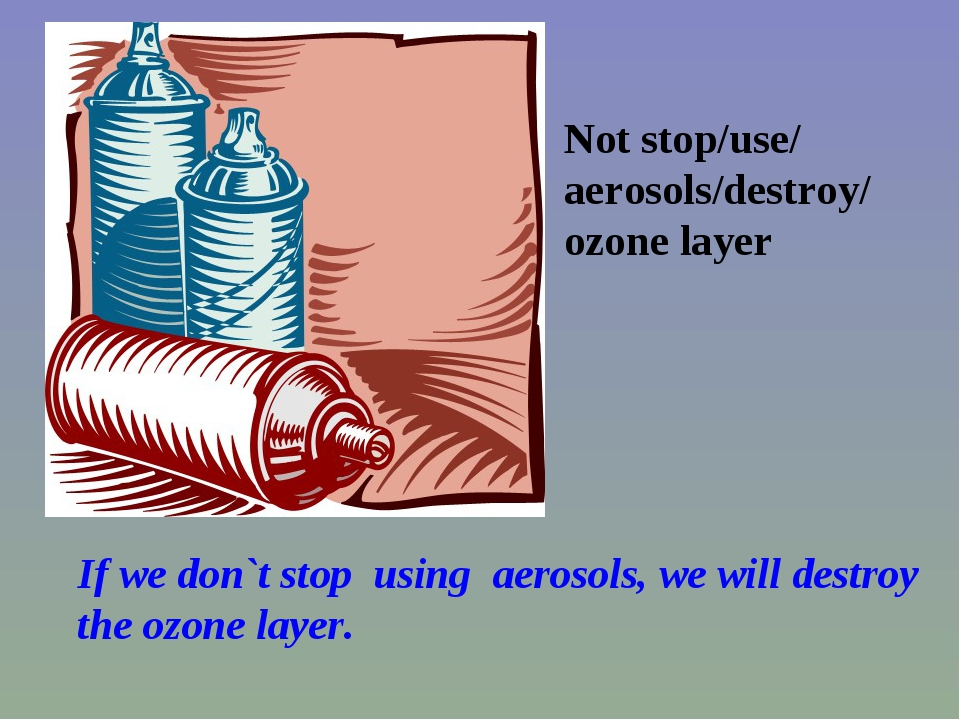 Not stop/use/ aerosols/destroy/ ozone layer If we don`t stop using aerosols,...