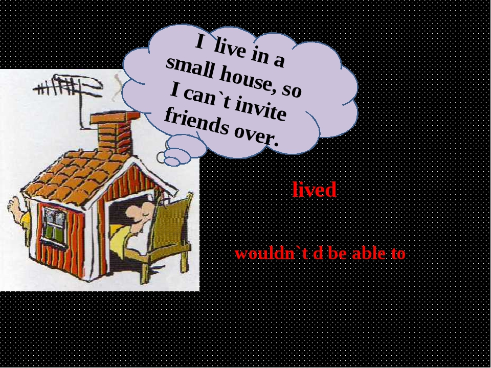 lived wouldn`t d be able to I live in a small house, so I can`t invite friend...