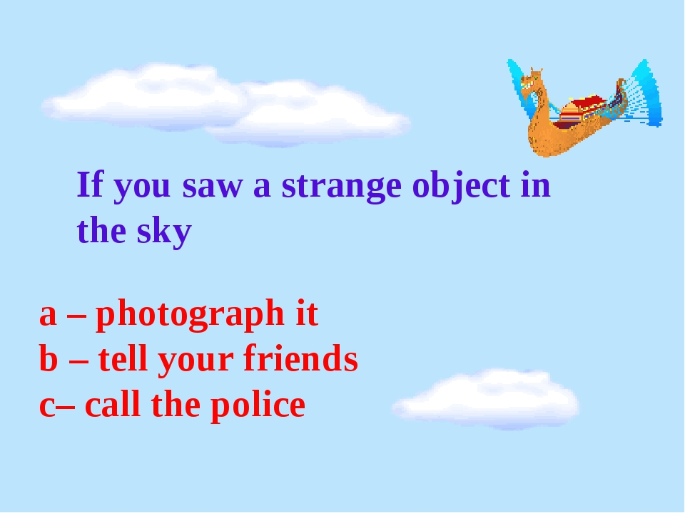 If you saw a strange object in the sky a – photograph it b – tell your frien...