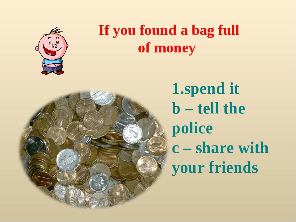 If you found a bag full of money spend it b – tell the police c – share with...