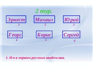 2 тур. Эрнест Георг Борис Сергей Михаил Юрий 6 1 5 4 3 2 1. Имя первого русск