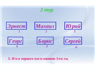 2 тур Эрнест Георг Борис Сергей Михаил Юрий 6 1 5 4 3 2 5. Имя первого космон