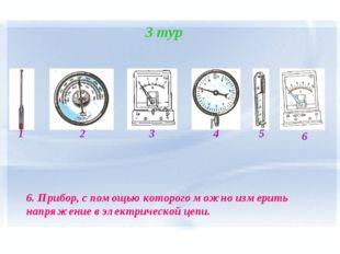 3 тур 1 2 4 3 5 6 6. Прибор, с помощью которого можно измерить напряжение в э