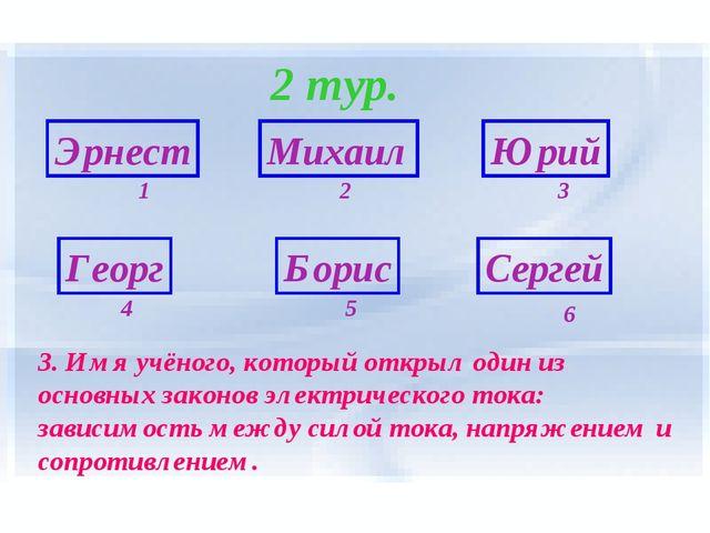 2 тур. Эрнест Георг Борис Сергей Михаил Юрий 6 1 5 4 3 2 3. Имя учёного, кото...