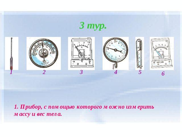 3 тур. 1 2 4 3 5 6 1. Прибор, с помощью которого можно измерить массу и вес т...