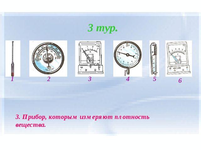 3 тур. 1 2 4 3 5 6 3. Прибор, которым измеряют плотность вещества.