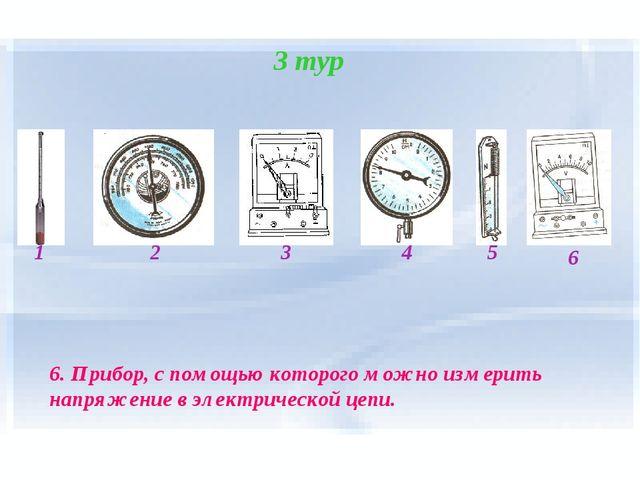 3 тур 1 2 4 3 5 6 6. Прибор, с помощью которого можно измерить напряжение в э...