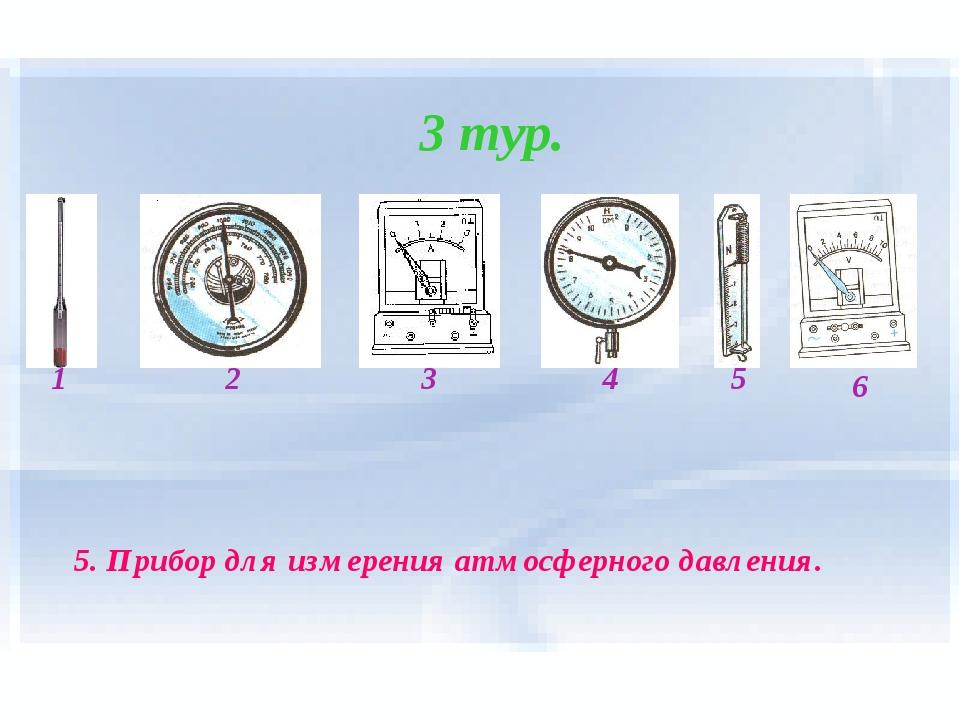 3 тур. 1 2 4 3 5 6 5. Прибор для измерения атмосферного давления.