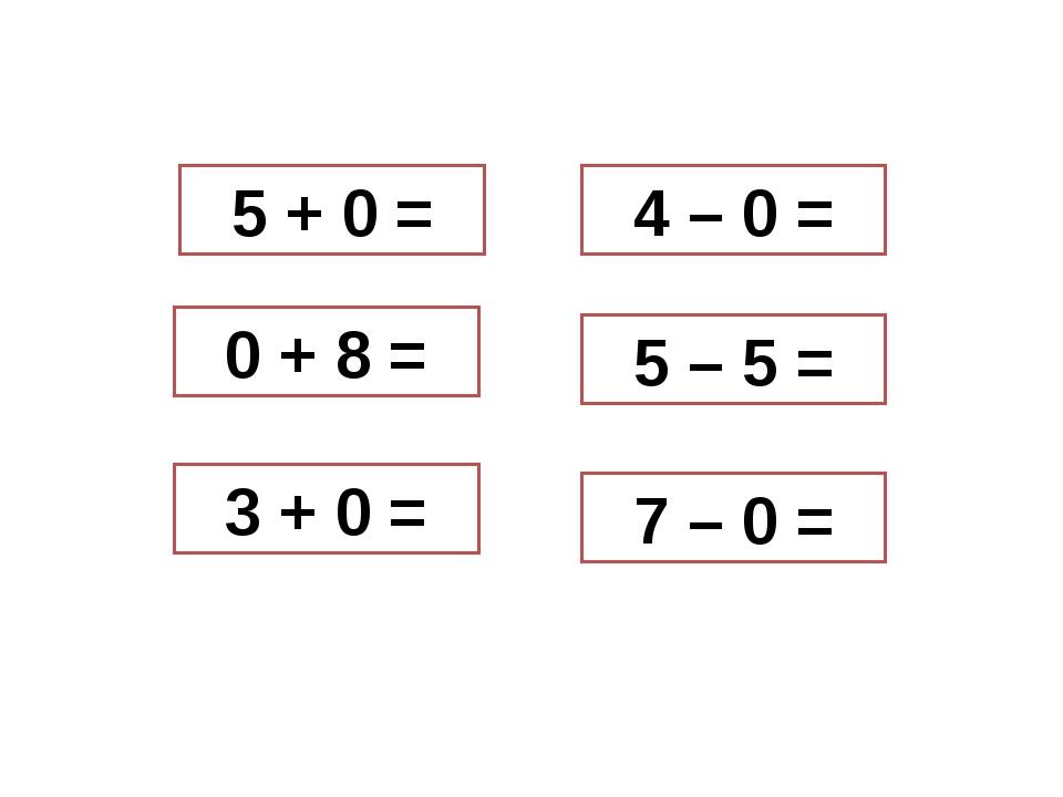 5 + 0 = 0 + 8 = 3 + 0 = 4 – 0 = 5 – 5 = 7 – 0 =