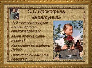 С.С.Прокофьев «Болтунья» Чей портрет рисует Агния Барто в стихотворении? Како