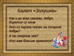Балет «Золушка» Как и во всех сказках, добро борется со злом Кто из героев ск