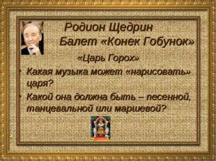 Родион Щедрин Балет «Конек Гобунок» «Царь Горох» Какая музыка может «нарисова