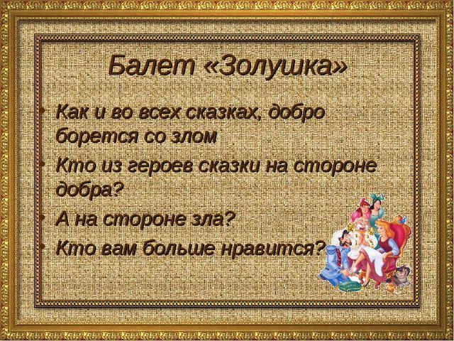 Балет «Золушка» Как и во всех сказках, добро борется со злом Кто из героев ск...