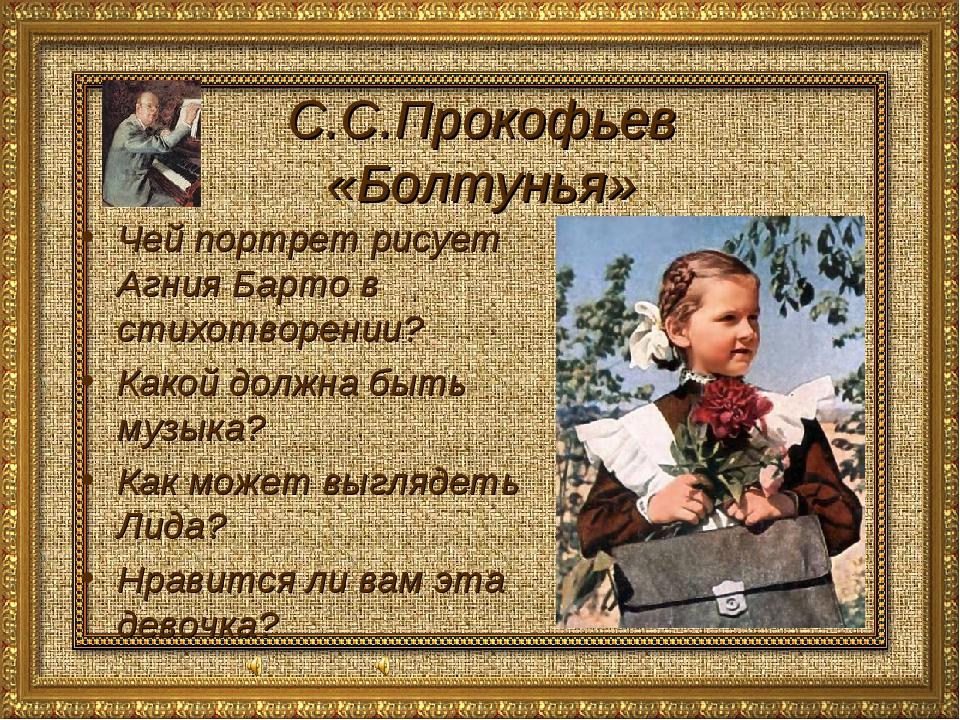 С.С.Прокофьев «Болтунья» Чей портрет рисует Агния Барто в стихотворении? Како...