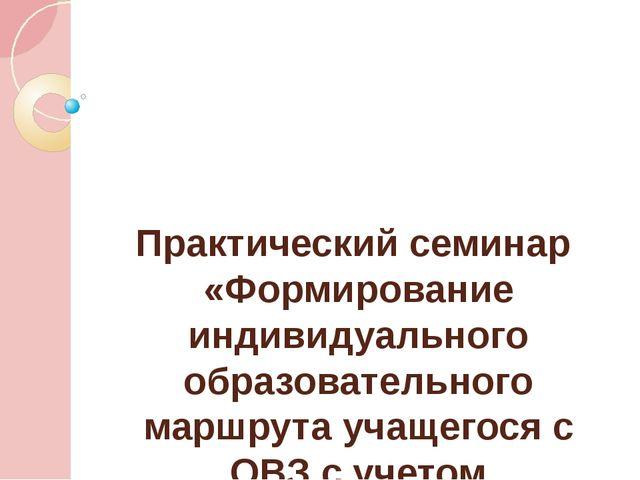 Практический семинар «Формирование индивидуального образовательного маршрута...