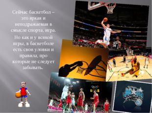 Сейчас баскетбол – это яркая и неподражаемая в смысле спорта, игра. Но как и