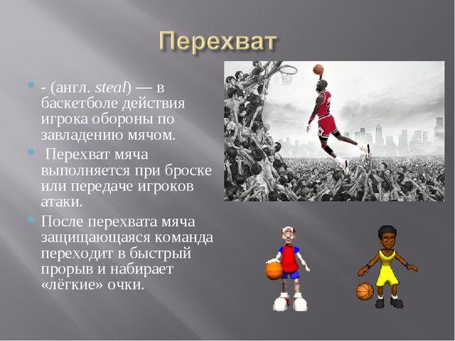- (англ.steal)— в баскетболе действия игрока обороны по завладению мячом. П...