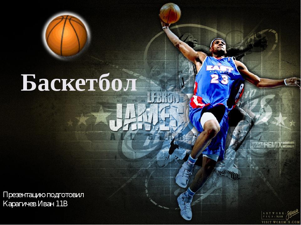 Баскетбол Презентацию подготовил Карагичев Иван 11В
