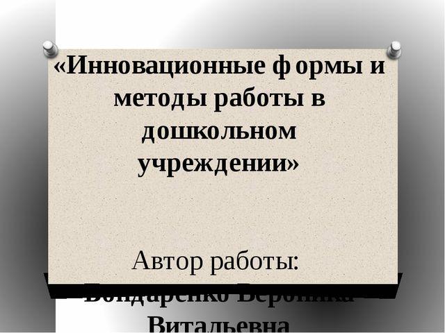 «Инновационные формы и методы работы в дошкольном учреждении» Автор работы: Б...