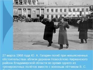 27 марта 1968 года Ю. А. Гагарин погиб при невыясненных обстоятельствах вблиз