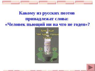 Какому из русских поэтов принадлежат слова: «Человек пьющий ни на что не год