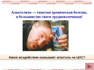 Алкоголизм — тяжелая хроническая болезнь, в большинстве своем трудноизлечимая