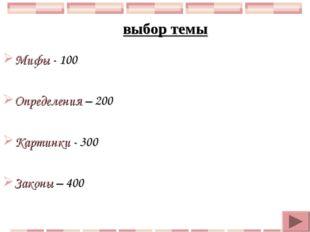 Мифы - 100 Определения – 200 Картинки - 300 Законы – 400 выбор темы