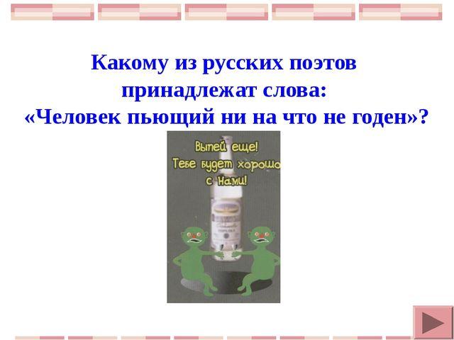 Какому из русских поэтов принадлежат слова: «Человек пьющий ни на что не год...
