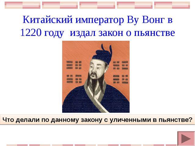 Китайский император Ву Вонг в 1220 году издал закон о пьянстве Что делали по...