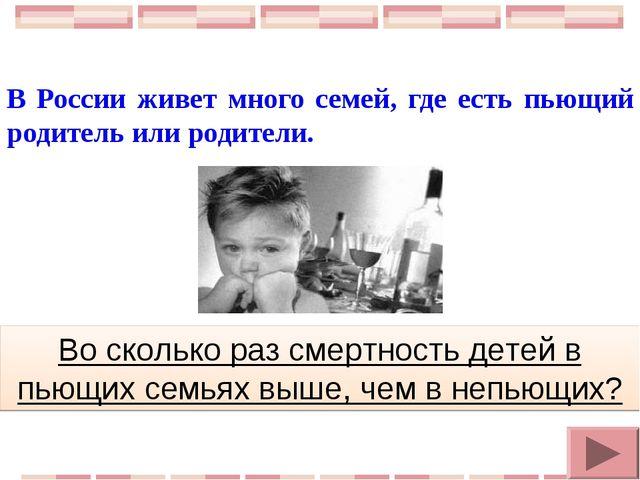 В России живет много семей, где есть пьющий родитель или родители. Во сколько...