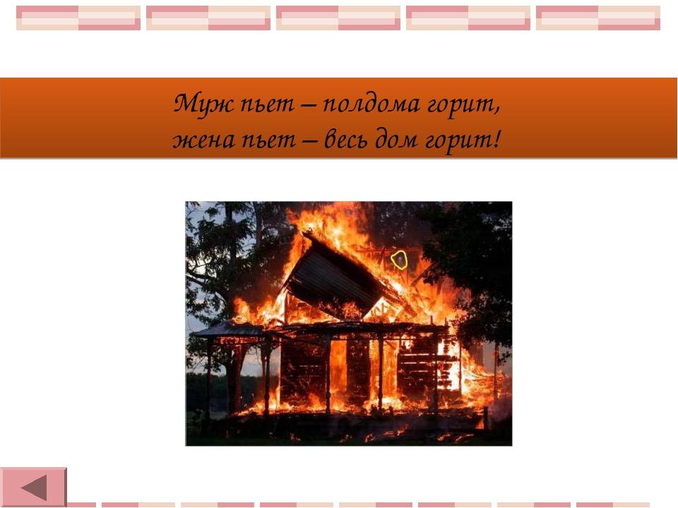 Муж пьет – полдома горит, жена пьет – весь дом горит!