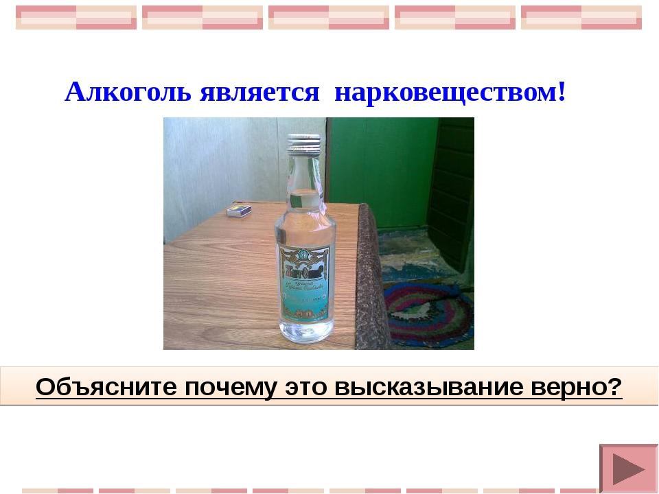 Алкоголь является нарковеществом! Объясните почему это высказывание верно?
