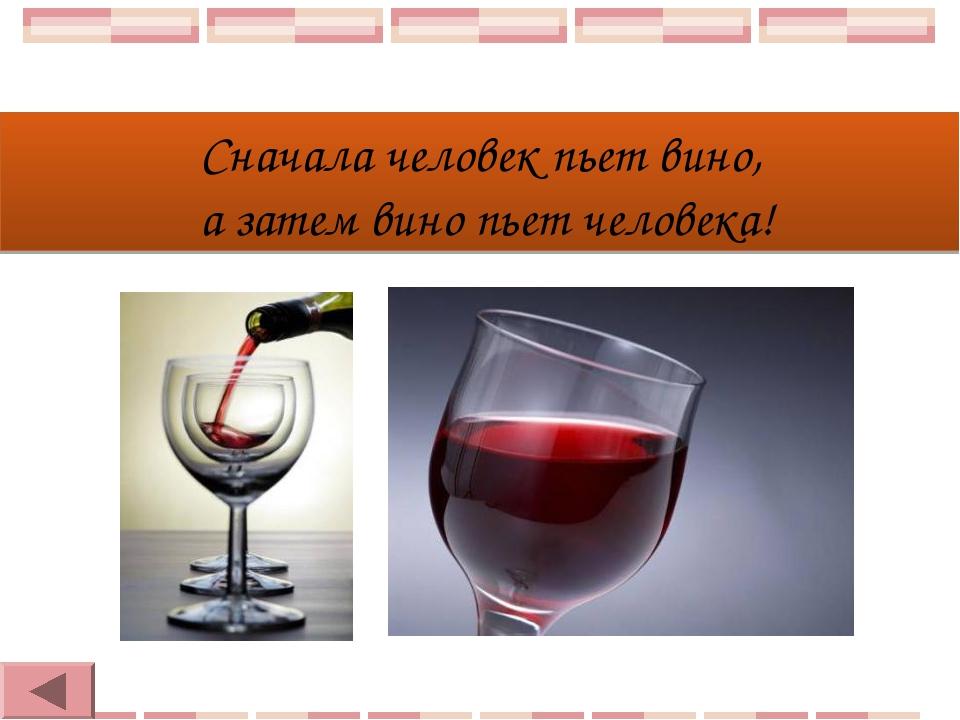 Сначала человек пьет вино, а затем вино пьет человека!