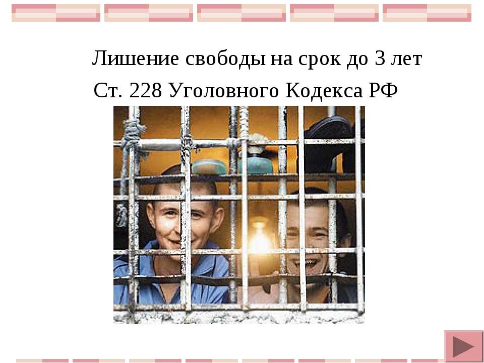 Лишение свободы на срок до 3 лет Ст. 228 Уголовного Кодекса РФ