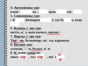 4. Антонимны тап: озын - кыска, ак – кара, ерак-якын, киң-тар . 5. Синонимны