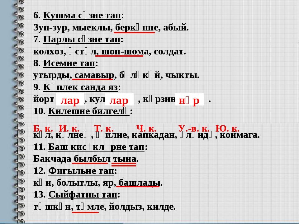 6. Кушма сүзне тап: Зуп-зур, мыеклы, беркөнне, абый. 7. Парлы сүзне тап: колх...
