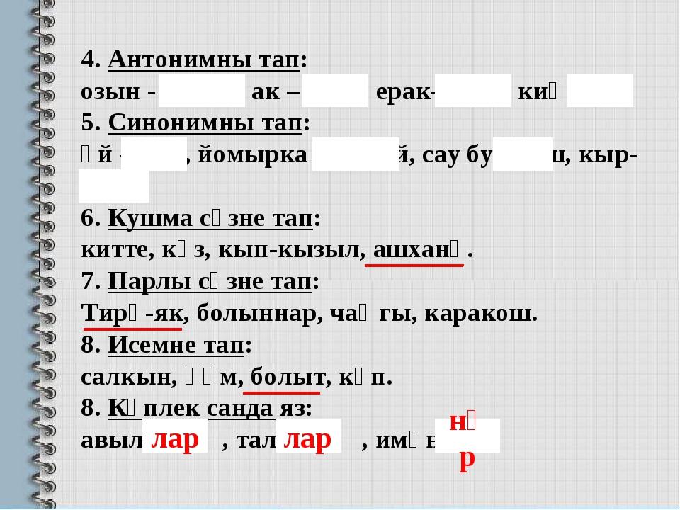 4. Антонимны тап: озын - кыска, ак – кара, ерак-якын, киң-тар . 5. Синонимны...