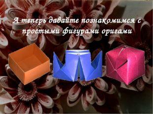 А теперь давайте познакомимся с простыми фигурами оригами