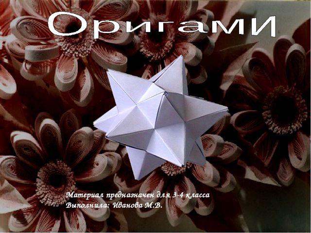Материал предназначен для 3-4 класса Выполнила: Иванова М.В.