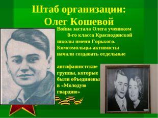 Штаб организации: Олег Кошевой Война застала Олега учеником 8-го класса Крас