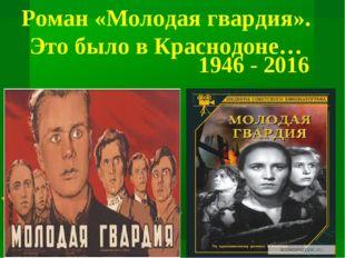 Роман «Молодая гвардия». Это было в Краснодоне… 1946 - 2016