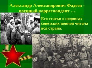 Его статьи о подвигах советских воинов читала вся страна. Александр Александр