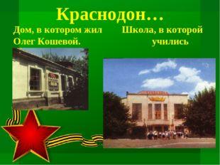 Краснодон… Дом, в котором жил Школа, в которой Олег Кошевой. учились молодогв