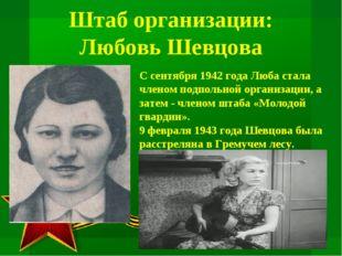 Штаб организации: Любовь Шевцова С сентября 1942 года Люба стала членом подпо