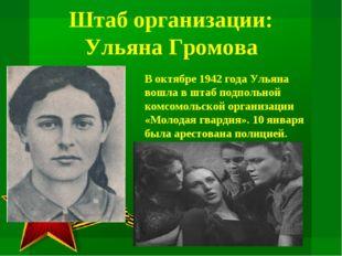 Штаб организации: Ульяна Громова В октябре 1942 года Ульяна вошла в штаб подп