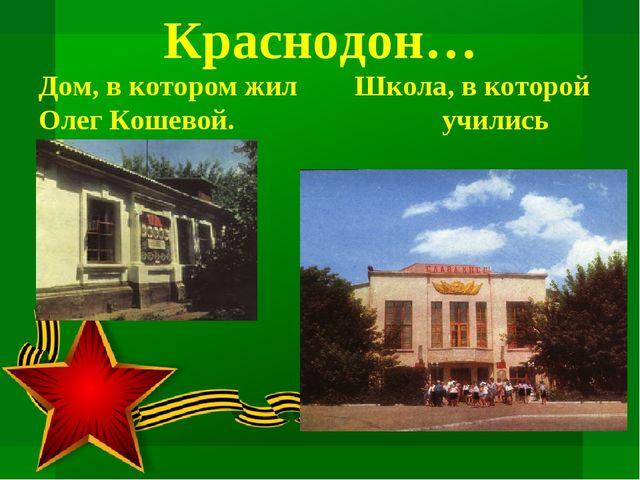Краснодон… Дом, в котором жил Школа, в которой Олег Кошевой. учились молодогв...